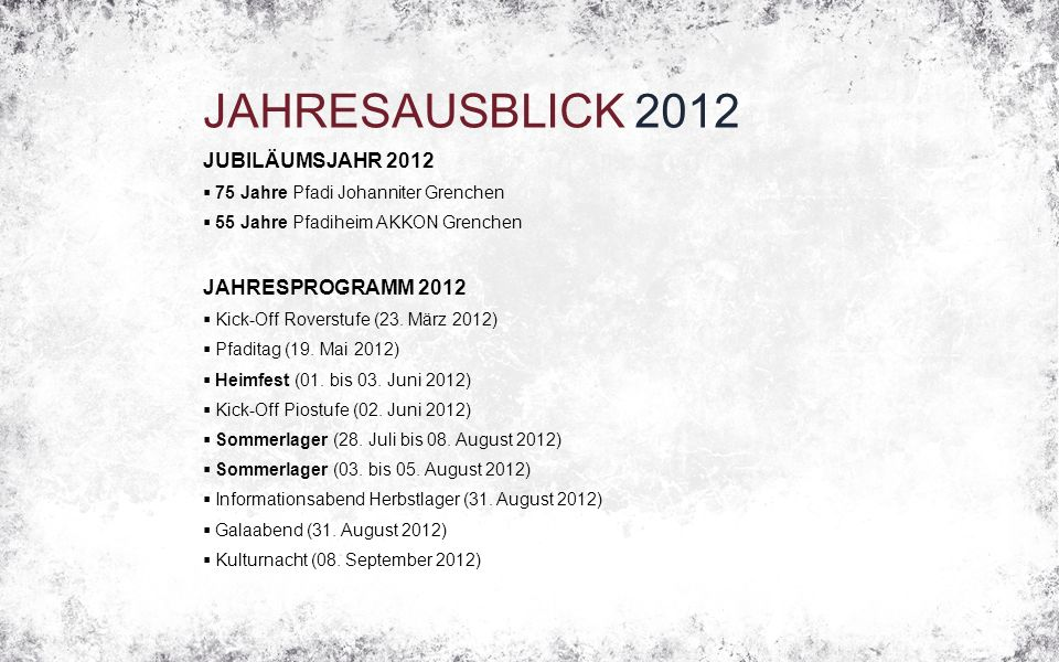 JAHRESAUSBLICK 2012 JUBILÄUMSJAHR 2012  75 Jahre Pfadi Johanniter Grenchen  55 Jahre Pfadiheim AKKON Grenchen JAHRESPROGRAMM 2012  Kick-Off Roverstufe (23.