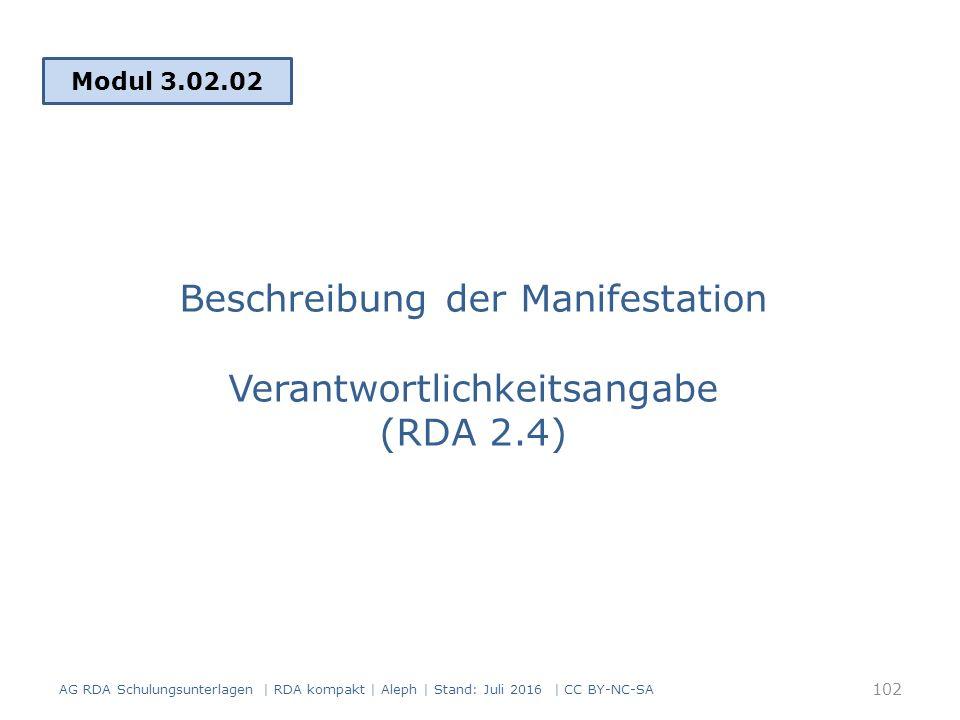 Beschreibung der Manifestation Verantwortlichkeitsangabe (RDA 2.4) Modul 3.02.02 102 AG RDA Schulungsunterlagen | RDA kompakt | Aleph | Stand: Juli 2016 | CC BY-NC-SA