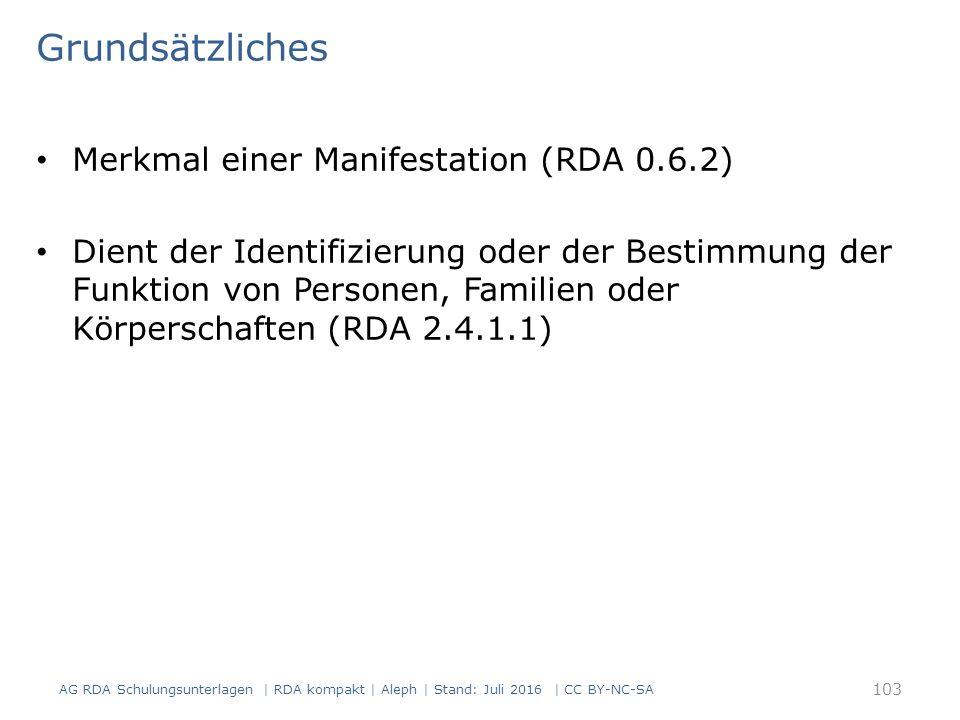 Grundsätzliches Merkmal einer Manifestation (RDA 0.6.2) Dient der Identifizierung oder der Bestimmung der Funktion von Personen, Familien oder Körperschaften (RDA 2.4.1.1) AG RDA Schulungsunterlagen | RDA kompakt | Aleph | Stand: Juli 2016 | CC BY-NC-SA 103