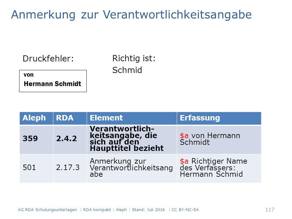 Anmerkung zur Verantwortlichkeitsangabe Druckfehler: AG RDA Schulungsunterlagen | RDA kompakt | Aleph | Stand: Juli 2016 | CC BY-NC-SA AlephRDAElementErfassung 3592.4.2 Verantwortlich- keitsangabe, die sich auf den Haupttitel bezieht $a von Hermann Schmidt 5012.17.3 Anmerkung zur Verantwortlichkeitsang abe $a Richtiger Name des Verfassers: Hermann Schmid Richtig ist: Schmid 117