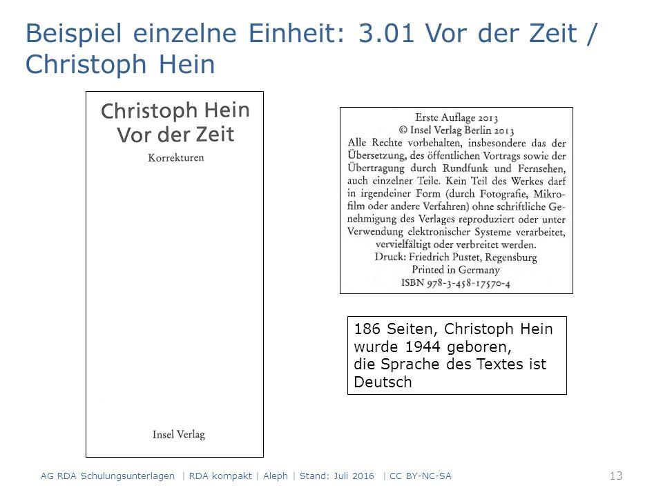 Beispiel einzelne Einheit: 3.01 Vor der Zeit / Christoph Hein 186 Seiten, Christoph Hein wurde 1944 geboren, die Sprache des Textes ist Deutsch 13 AG RDA Schulungsunterlagen | RDA kompakt | Aleph | Stand: Juli 2016 | CC BY-NC-SA