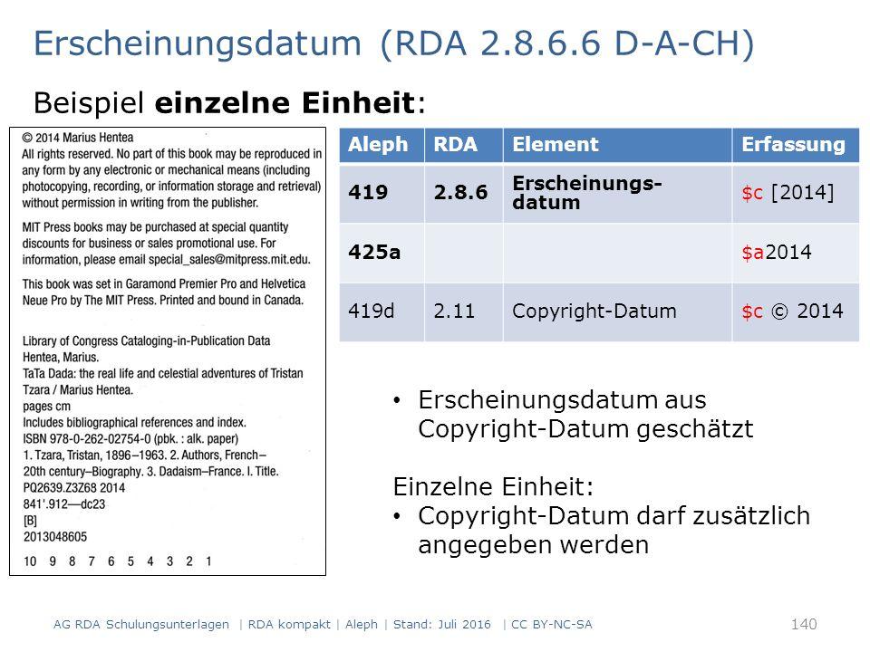 Erscheinungsdatum (RDA 2.8.6.6 D-A-CH) Beispiel einzelne Einheit: AlephRDAElementErfassung 4192.8.6 Erscheinungs- datum $c [2014] 425a$a2014 419d2.11Copyright-Datum$c © 2014 Erscheinungsdatum aus Copyright-Datum geschätzt Einzelne Einheit: Copyright-Datum darf zusätzlich angegeben werden AG RDA Schulungsunterlagen | RDA kompakt | Aleph | Stand: Juli 2016 | CC BY-NC-SA 140