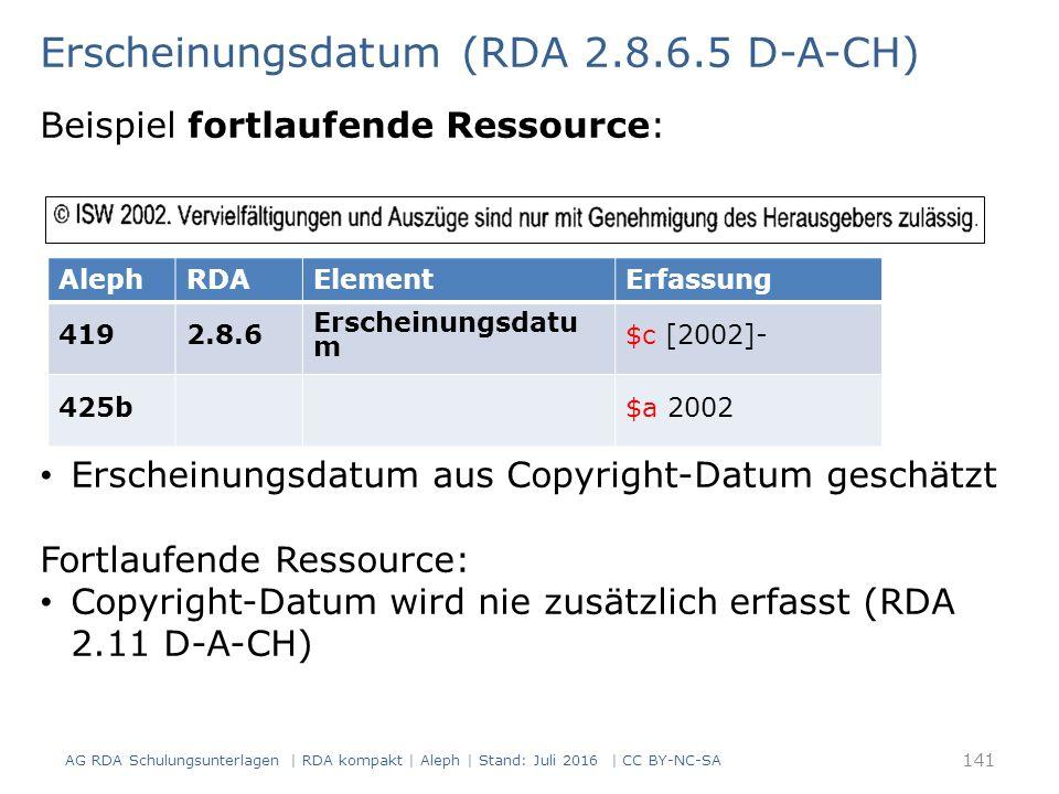 Erscheinungsdatum (RDA 2.8.6.5 D-A-CH) Beispiel fortlaufende Ressource: AlephRDAElementErfassung 4192.8.6 Erscheinungsdatu m $c [2002]- 425b$a 2002 Erscheinungsdatum aus Copyright-Datum geschätzt Fortlaufende Ressource: Copyright-Datum wird nie zusätzlich erfasst (RDA 2.11 D-A-CH) AG RDA Schulungsunterlagen | RDA kompakt | Aleph | Stand: Juli 2016 | CC BY-NC-SA 141
