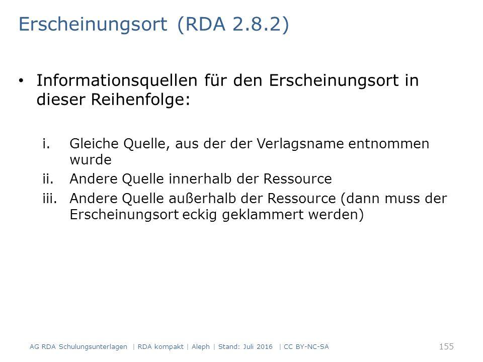 Erscheinungsort (RDA 2.8.2) Informationsquellen für den Erscheinungsort in dieser Reihenfolge: i.Gleiche Quelle, aus der der Verlagsname entnommen wurde ii.Andere Quelle innerhalb der Ressource iii.Andere Quelle außerhalb der Ressource (dann muss der Erscheinungsort eckig geklammert werden) AG RDA Schulungsunterlagen | RDA kompakt | Aleph | Stand: Juli 2016 | CC BY-NC-SA 155