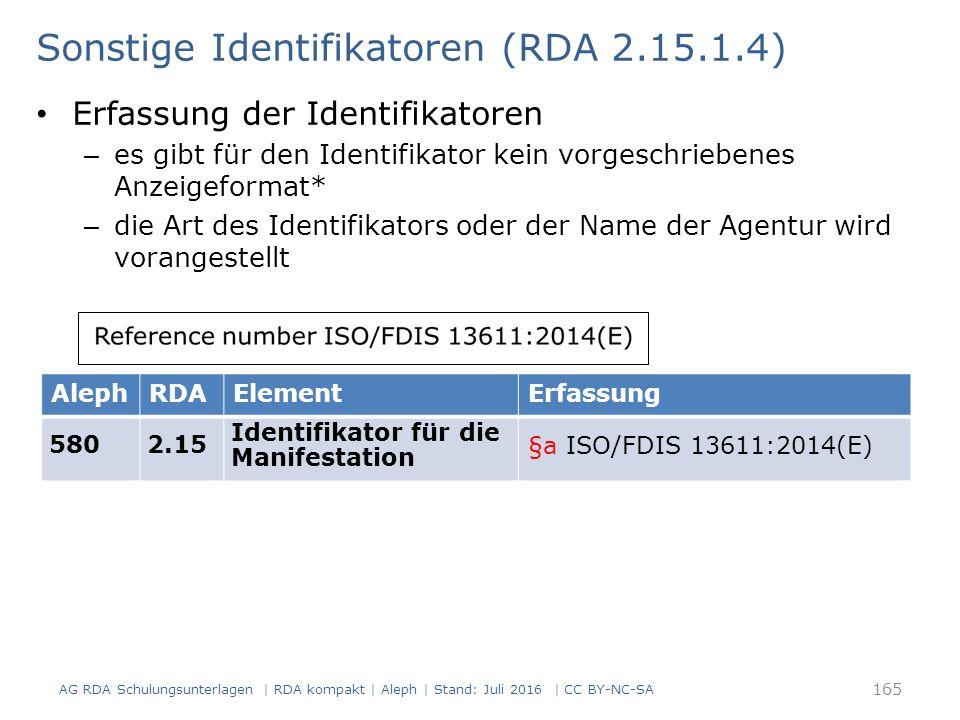 Sonstige Identifikatoren (RDA 2.15.1.4) Erfassung der Identifikatoren – es gibt für den Identifikator kein vorgeschriebenes Anzeigeformat* – die Art des Identifikators oder der Name der Agentur wird vorangestellt AlephRDAElementErfassung 5802.15 Identifikator für die Manifestation §a ISO/FDIS 13611:2014(E) 165 AG RDA Schulungsunterlagen | RDA kompakt | Aleph | Stand: Juli 2016 | CC BY-NC-SA