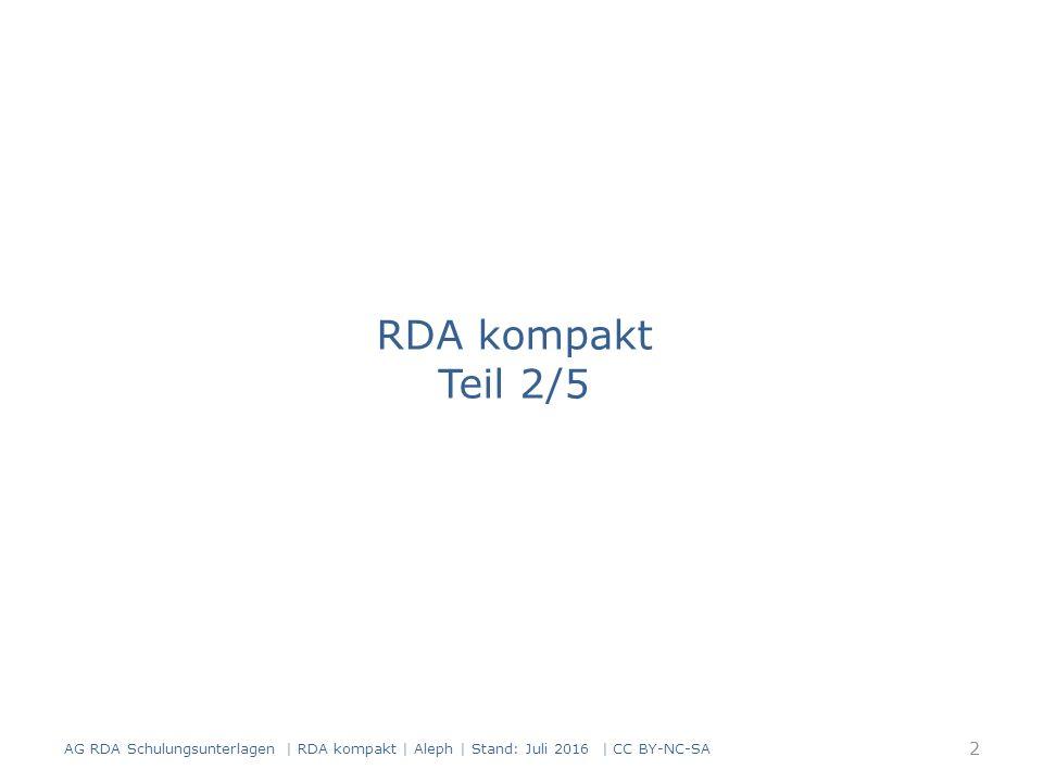 Titel: Titelzusatz (Standardelement) Beispiele AlephRDAElementErfassung 3312.3.2Haupttitel $a Katalogisierung nach den RAK-WB 3352.3.4 Titel- zusatz $a eine Einführung in die Regeln für die alphabetische Katalogisierung in wissenschaftliche n Bibliotheken AlephRDAElementErfassung 3312.3.2 Haupt- titel $a EnWG 3352.3.4 Titel- zusatz $a Kommentar 93 AG RDA Schulungsunterlagen | RDA kompakt | Aleph | Stand: Juli 2016 | CC BY-NC-SA