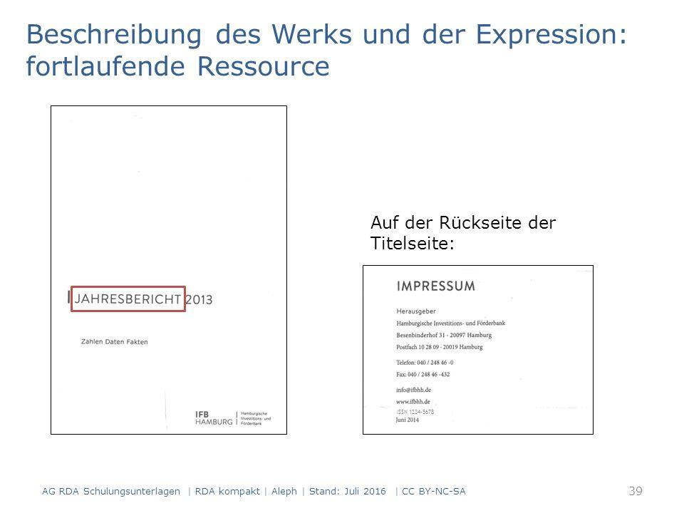 Beschreibung des Werks und der Expression: fortlaufende Ressource Auf der Rückseite der Titelseite: ISSN 1234-5678 39 AG RDA Schulungsunterlagen | RDA kompakt | Aleph | Stand: Juli 2016 | CC BY-NC-SA