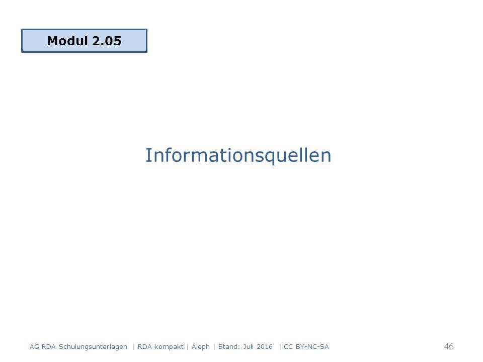Informationsquellen Modul 2.05 46 AG RDA Schulungsunterlagen | RDA kompakt | Aleph | Stand: Juli 2016 | CC BY-NC-SA