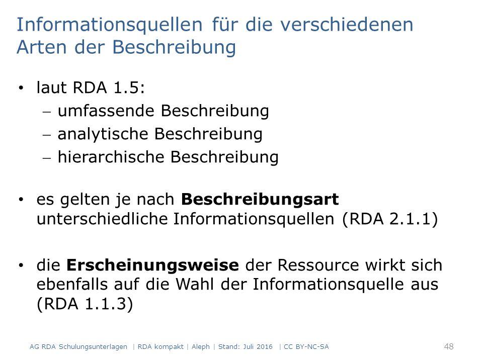 Informationsquellen für die verschiedenen Arten der Beschreibung laut RDA 1.5: umfassende Beschreibung analytische Beschreibung hierarchische Beschreibung es gelten je nach Beschreibungsart unterschiedliche Informationsquellen (RDA 2.1.1) die Erscheinungsweise der Ressource wirkt sich ebenfalls auf die Wahl der Informationsquelle aus (RDA 1.1.3) 48 AG RDA Schulungsunterlagen | RDA kompakt | Aleph | Stand: Juli 2016 | CC BY-NC-SA