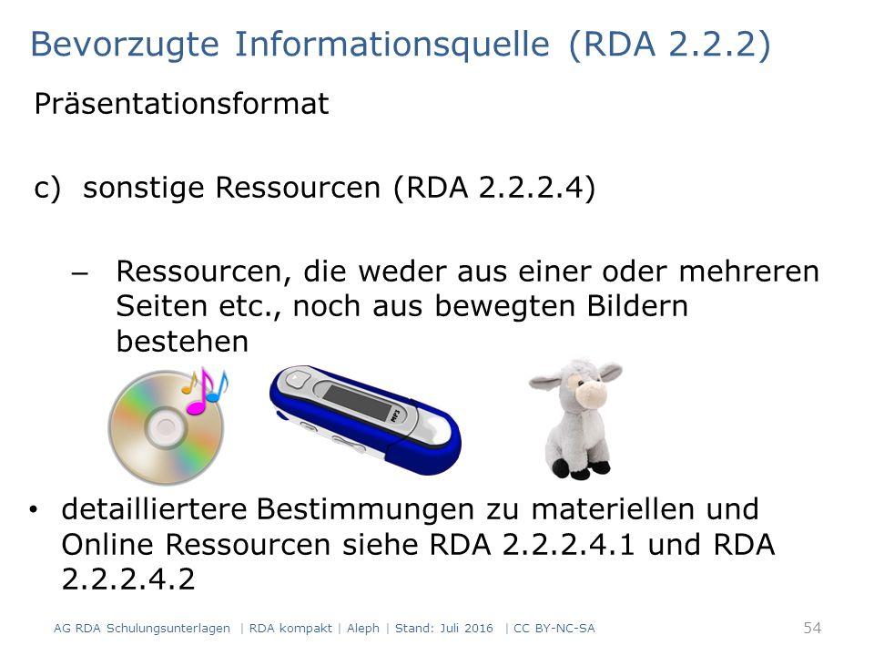 Präsentationsformat c)sonstige Ressourcen (RDA 2.2.2.4) – Ressourcen, die weder aus einer oder mehreren Seiten etc., noch aus bewegten Bildern bestehen detailliertere Bestimmungen zu materiellen und Online Ressourcen siehe RDA 2.2.2.4.1 und RDA 2.2.2.4.2 Bevorzugte Informationsquelle (RDA 2.2.2) 54 AG RDA Schulungsunterlagen | RDA kompakt | Aleph | Stand: Juli 2016 | CC BY-NC-SA