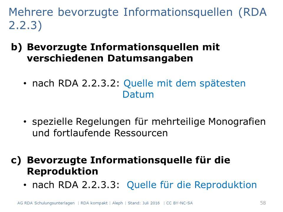 b)Bevorzugte Informationsquellen mit verschiedenen Datumsangaben nach RDA 2.2.3.2: Quelle mit dem spätesten Datum spezielle Regelungen für mehrteilige Monografien und fortlaufende Ressourcen c)Bevorzugte Informationsquelle für die Reproduktion nach RDA 2.2.3.3: Quelle für die Reproduktion Mehrere bevorzugte Informationsquellen (RDA 2.2.3) 58 AG RDA Schulungsunterlagen | RDA kompakt | Aleph | Stand: Juli 2016 | CC BY-NC-SA