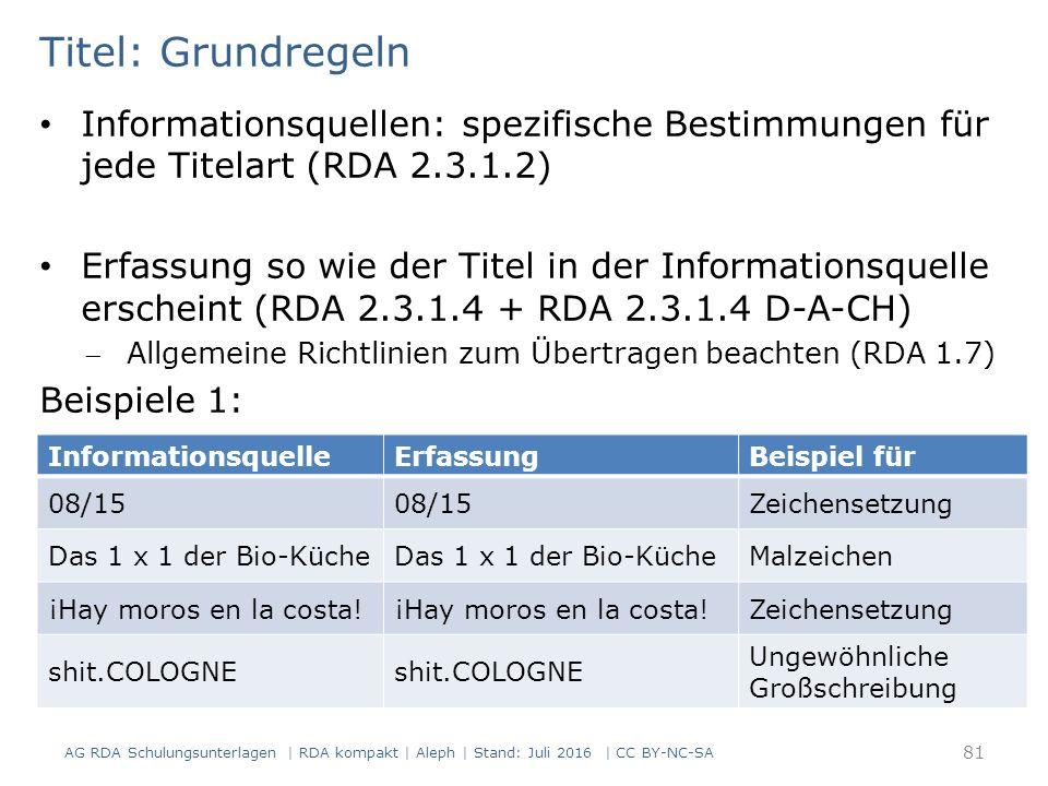Titel: Grundregeln Informationsquellen: spezifische Bestimmungen für jede Titelart (RDA 2.3.1.2) Erfassung so wie der Titel in der Informationsquelle erscheint (RDA 2.3.1.4 + RDA 2.3.1.4 D-A-CH) Allgemeine Richtlinien zum Übertragen beachten (RDA 1.7) Beispiele 1: InformationsquelleErfassungBeispiel für 08/15 Zeichensetzung Das 1 x 1 der Bio-Küche Malzeichen ¡Hay moros en la costa.