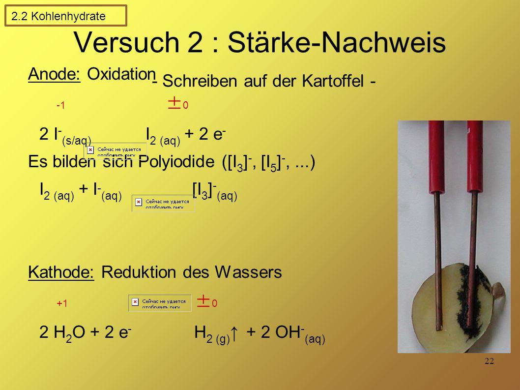 22 Versuch 2 : Stärke-Nachweis - Schreiben auf der Kartoffel - Anode: Oxidation -1 ± 0 2 I - (s/aq) I 2 (aq) + 2 e - Es bilden sich Polyiodide ([I 3 ] -, [I 5 ] -,...) I 2 (aq) + I - (aq) [I 3 ] - (aq) Kathode: Reduktion des Wassers +1 ± 0 2 H 2 O + 2 e - H 2 (g) ↑ + 2 OH - (aq) 2.2 Kohlenhydrate