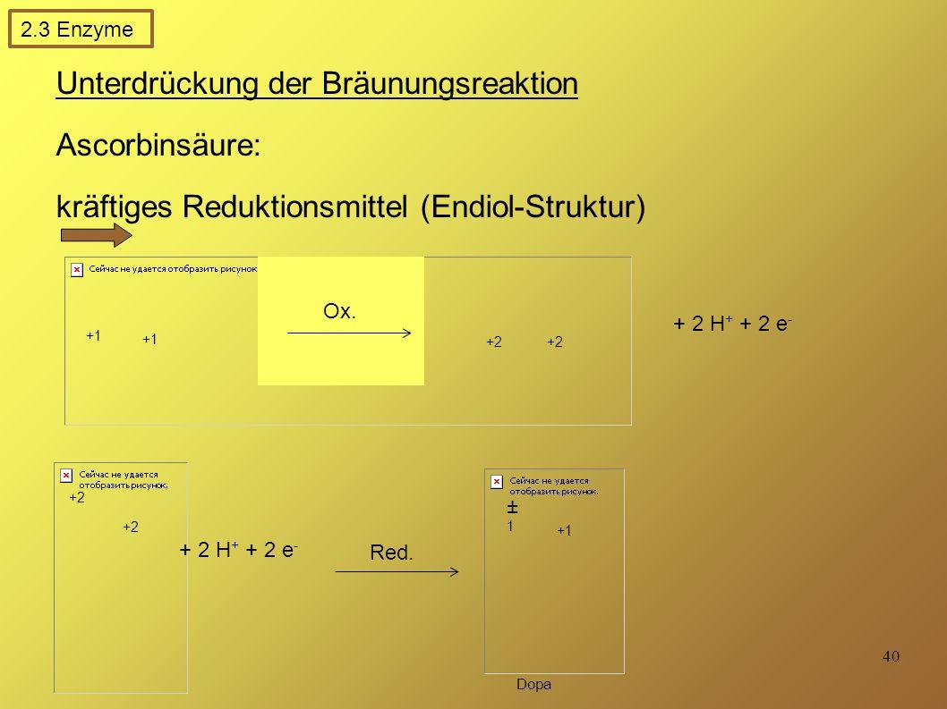 40 Unterdrückung der Bräunungsreaktion Ascorbinsäure: kräftiges Reduktionsmittel (Endiol-Struktur) reduziert gebildeten Chinone (keine Polymerisation) + 2 H + + 2 e - +1 +2 ±1±1 +1 Dopa Red.