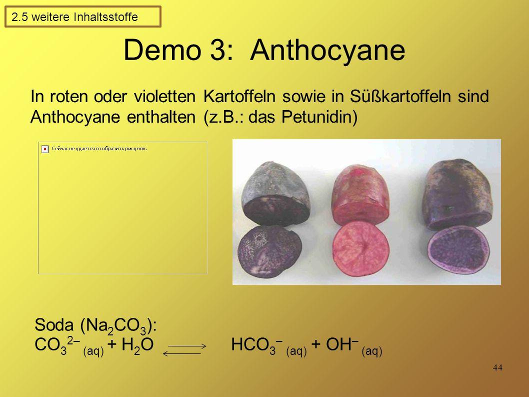 44 Demo 3: Anthocyane In roten oder violetten Kartoffeln sowie in Süßkartoffeln sind Anthocyane enthalten (z.B.: das Petunidin) Soda (Na 2 CO 3 ): CO 3 2– (aq) + H 2 O HCO 3 – (aq) + OH – (aq) 2.5 weitere Inhaltsstoffe