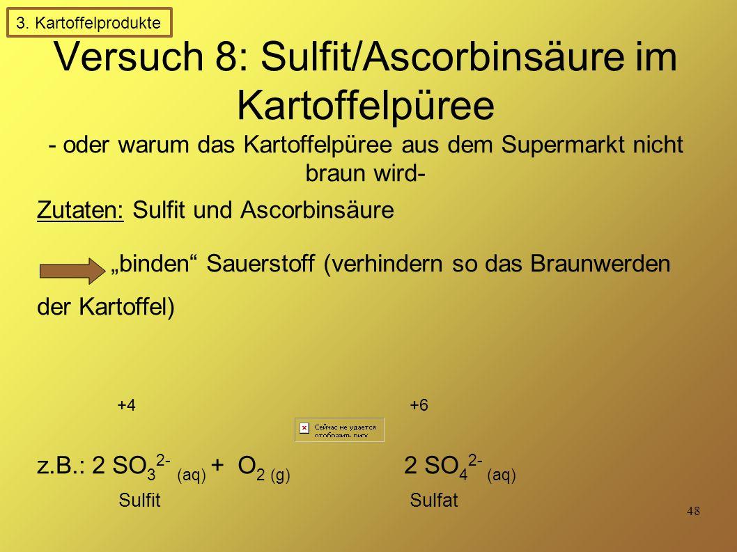 """48 Versuch 8: Sulfit/Ascorbinsäure im Kartoffelpüree - oder warum das Kartoffelpüree aus dem Supermarkt nicht braun wird- Zutaten: Sulfit und Ascorbinsäure """"binden Sauerstoff (verhindern so das Braunwerden der Kartoffel) z.B.: 2 SO 3 2- (aq) + O 2 (g) 2 SO 4 2- (aq) Sulfit Sulfat +4+6 3."""