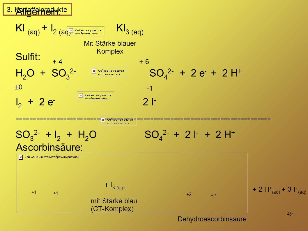 49 Allgemein: KI (aq) + I 2 (aq) KI 3 (aq) Sulfit: H 2 O + SO 3 2- SO 4 2- + 2 e - + 2 H + I 2 + 2 e - 2 I - ---------------------------------------------------------------------------- SO 3 2- + I 2 + H 2 O SO 4 2- + 2 I - + 2 H + Ascorbinsäure: + I 3 - (aq) mit Stärke blau (CT-Komplex) + 2 H + (aq) + 3 I - (aq) + 4 + 6 ±0±0 +1 +2 Dehydroascorbinsäure 3.