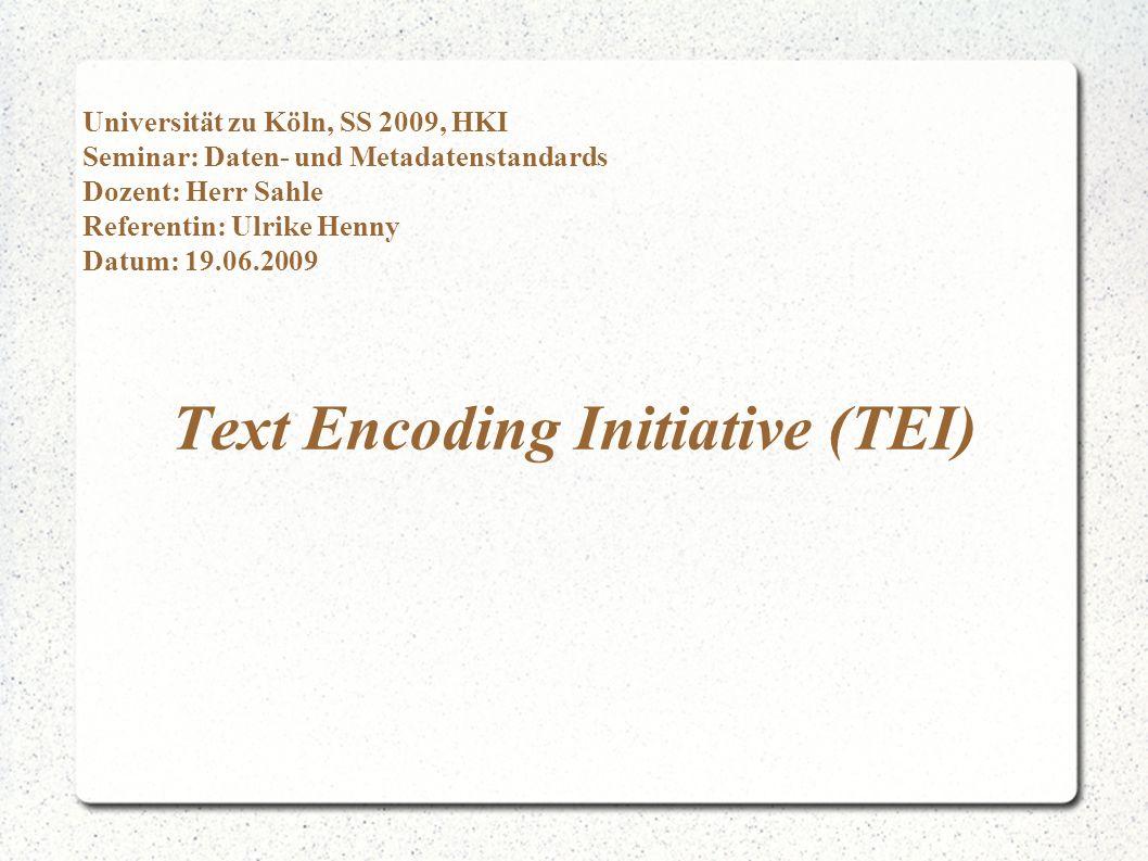 Text Encoding Initiative (TEI) TEI meint: - das TEI-Konsortium - ein Dokumentenformat zur Kodierung und zum Austausch von Texten TEI-Konsortium: - geht auf eine 1987 gegründete Organisation zurück - seit 2000 Konsortium zum Erhalt, Entwicklung und Verbreitung von TEI
