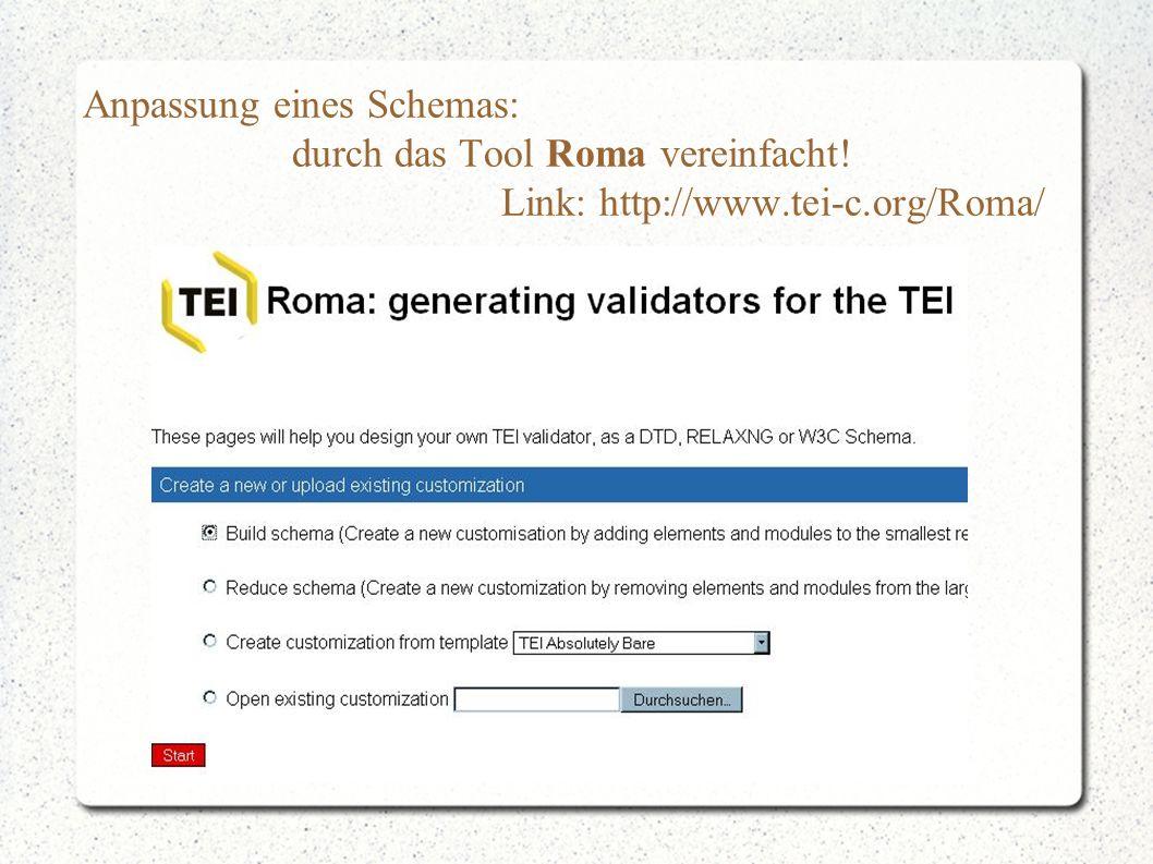 Anpassung eines Schemas: durch das Tool Roma vereinfacht! Link: http://www.tei-c.org/Roma/