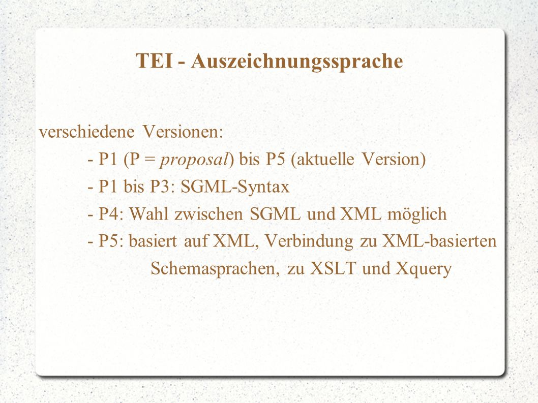 TEI - Auszeichnungssprache verschiedene Versionen: - P1 (P = proposal) bis P5 (aktuelle Version) - P1 bis P3: SGML-Syntax - P4: Wahl zwischen SGML und XML möglich - P5: basiert auf XML, Verbindung zu XML-basierten Schemasprachen, zu XSLT und Xquery