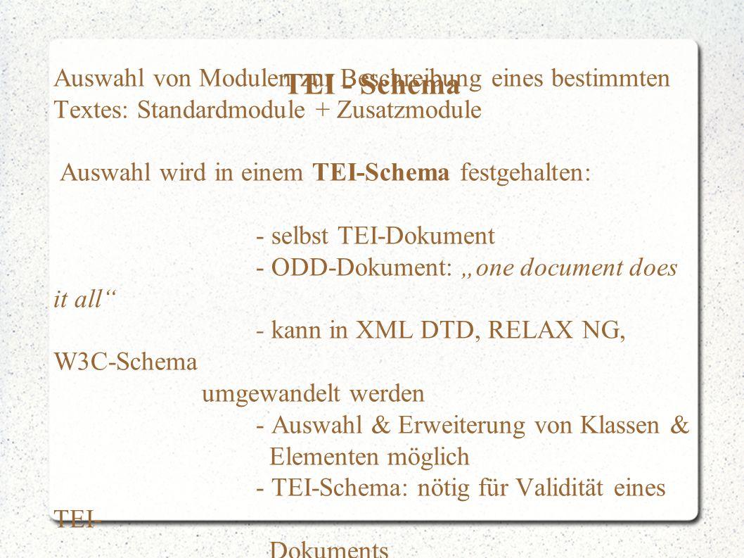 """TEI - Schema Auswahl von Modulen zur Beschreibung eines bestimmten Textes: Standardmodule + Zusatzmodule Auswahl wird in einem TEI-Schema festgehalten: - selbst TEI-Dokument - ODD-Dokument: """"one document does it all - kann in XML DTD, RELAX NG, W3C-Schema umgewandelt werden - Auswahl & Erweiterung von Klassen & Elementen möglich - TEI-Schema: nötig für Validität eines TEI- Dokuments"""