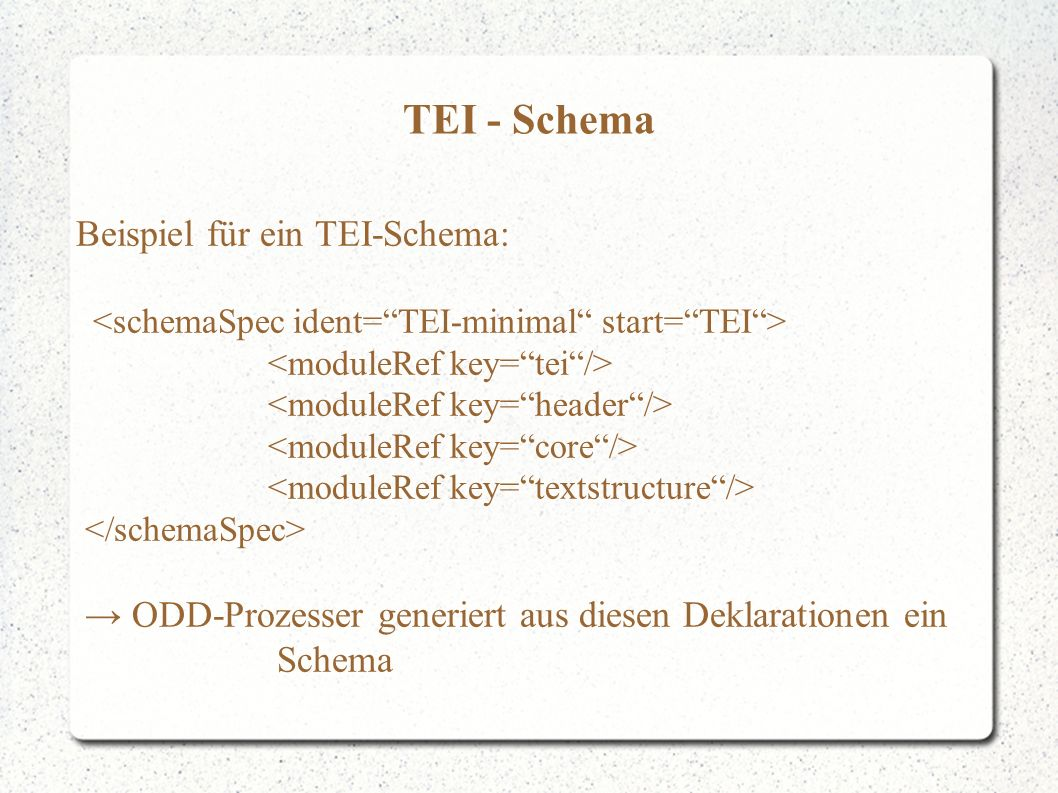 TEI - Schema Beispiel für ein TEI-Schema: → ODD-Prozesser generiert aus diesen Deklarationen ein Schema
