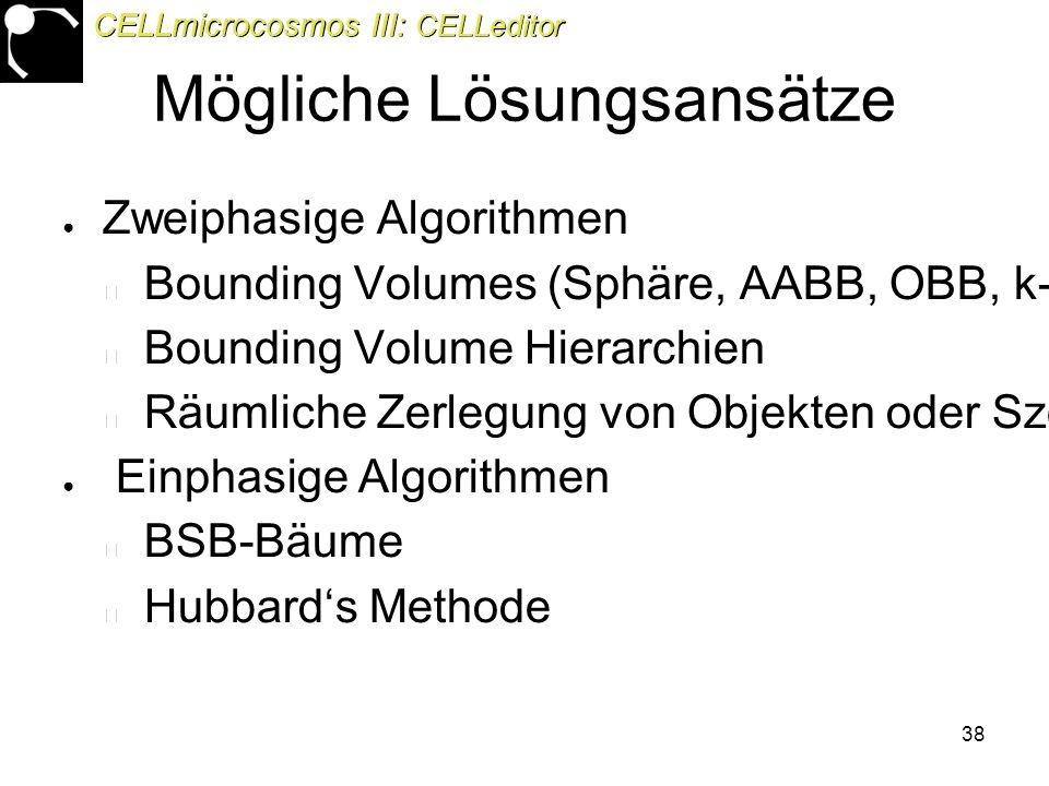 38 Mögliche Lösungsansätze ● Zweiphasige Algorithmen Bounding Volumes (Sphäre, AABB, OBB, k-DOP) Bounding Volume Hierarchien Räumliche Zerlegung von Objekten oder Szenen ● Einphasige Algorithmen BSB-Bäume Hubbard's Methode CELLmicrocosmos III: CELLeditor