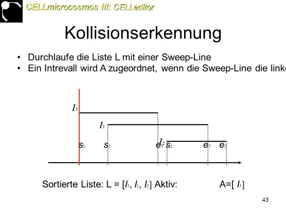43 Durchlaufe die Liste L mit einer Sweep-Line Ein Intrevall wird A zugeordnet, wenn die Sweep-Line die linke Seite des Intervalls erreicht hat s 3 s 1 e 3 s 2 e 1 e 2 Sortierte Liste: L = [I 3, I 1, I 2 ] Aktiv: A=[ I 3 ] CELLmicrocosmos III: CELLeditor Kollisionserkennung