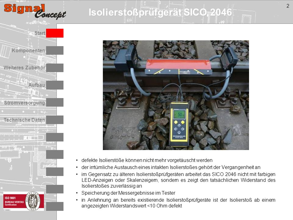 Isolierstoßprüfgerät SICO 2046 Stromversorgung Technische Daten Start Aufbau Weiteres Zubehör Komponenten 2 defekte Isolierstöße können nicht mehr vorgetäuscht werden der irrtümliche Austausch eines intakten Isolierstoßes gehört der Vergangenheit an im Gegensatz zu älteren Isolierstoßprüfgeräten arbeitet das SICO 2046 nicht mit farbigen LED-Anzeigen oder Skalenzeigern, sondern es zeigt den tatsächlichen Widerstand des Isolierstoßes zuverlässig an Speicherung der Messergebnisse im Tester in Anlehnung an bereits existierende Isolierstoßprüfgeräte ist der Isolierstoß ab einem angezeigten Widerstandswert <10 Ohm defekt