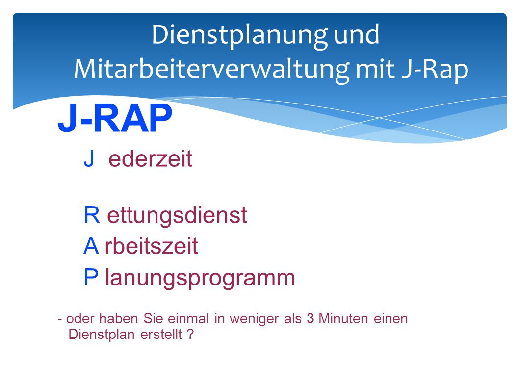 Dienstplanung und Mitarbeiterverwaltung mit J-Rap J-RAP J ederzeit R ettungsdienst A rbeitszeit P lanungsprogramm - oder haben Sie einmal in weniger als 3 Minuten einen Dienstplan erstellt