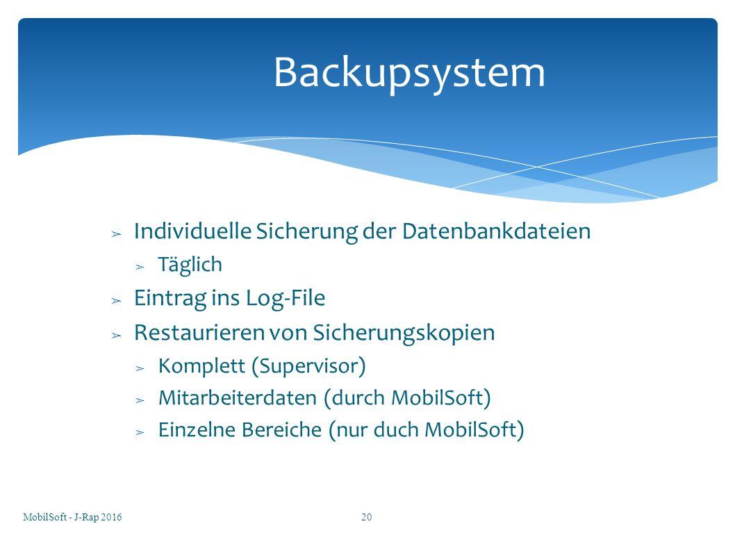 ➢ Individuelle Sicherung der Datenbankdateien ➢ Täglich ➢ Eintrag ins Log-File ➢ Restaurieren von Sicherungskopien ➢ Komplett (Supervisor) ➢ Mitarbeiterdaten (durch MobilSoft) ➢ Einzelne Bereiche (nur duch MobilSoft) Backupsystem MobilSoft - J-Rap 201620
