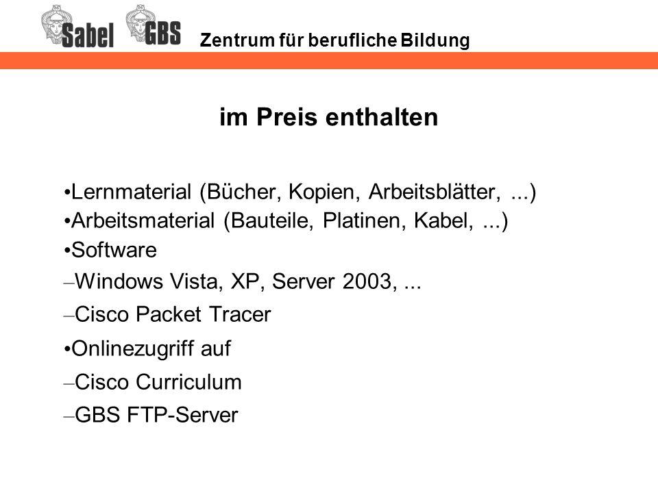 Zentrum für berufliche Bildung im Preis enthalten Lernmaterial (Bücher, Kopien, Arbeitsblätter,...) Arbeitsmaterial (Bauteile, Platinen, Kabel,...) Software – Windows Vista, XP, Server 2003,...