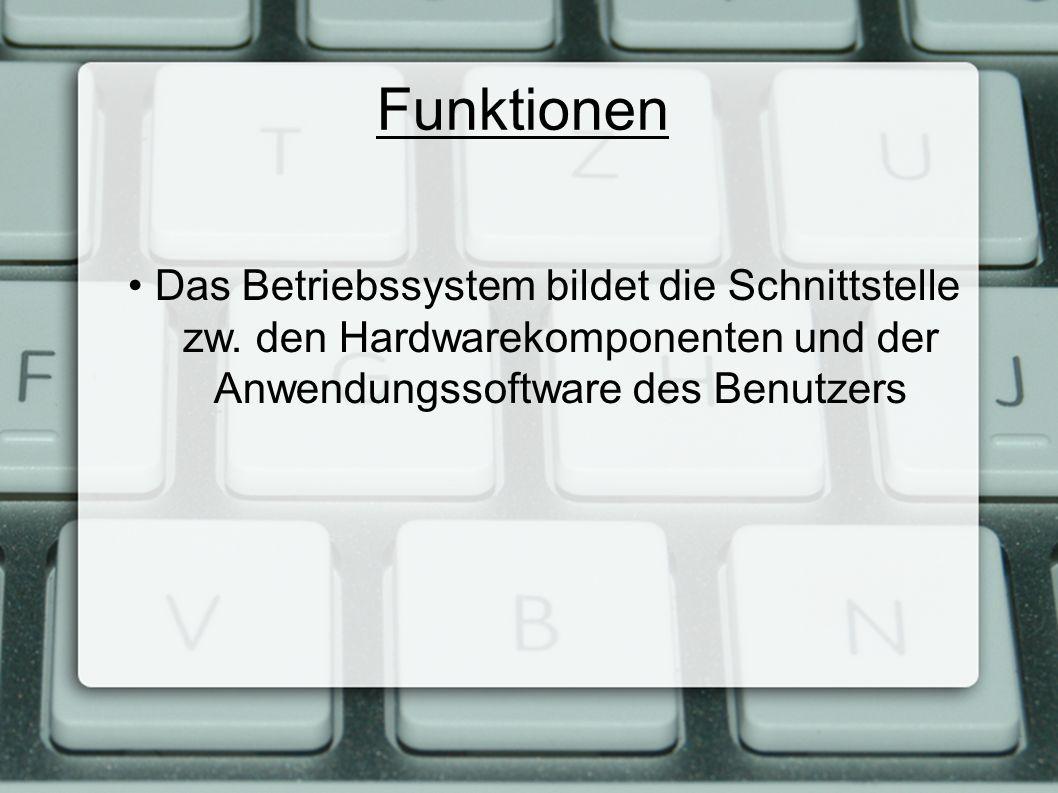Funktionen Das Betriebssystem bildet die Schnittstelle zw. den Hardwarekomponenten und der Anwendungssoftware des Benutzers