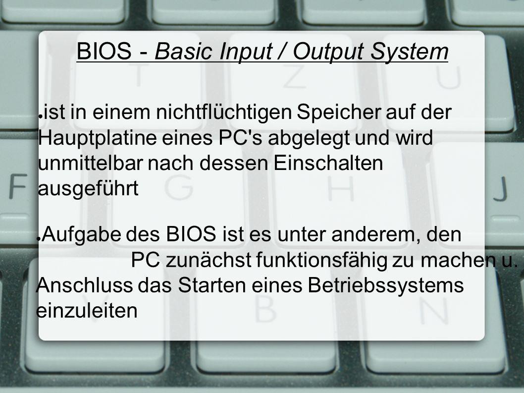 BIOS - Basic Input / Output System ● ist in einem nichtflüchtigen Speicher auf der Hauptplatine eines PC s abgelegt und wird unmittelbar nach dessen Einschalten ausgeführt ● Aufgabe des BIOS ist es unter anderem, den PC zunächst funktionsfähig zu machen u.