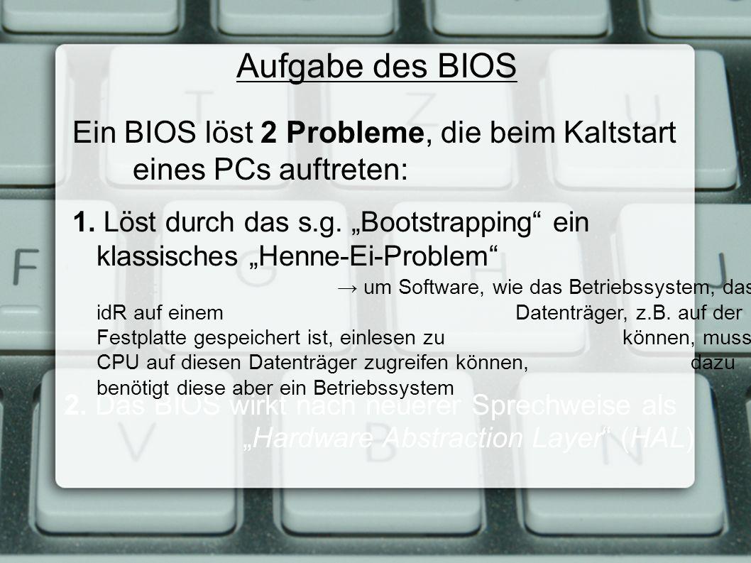 """Aufgabe des BIOS Ein BIOS löst 2 Probleme, die beim Kaltstart eines PCs auftreten: 2. Das BIOS wirkt nach neuerer Sprechweise als """"Hardware Abstractio"""