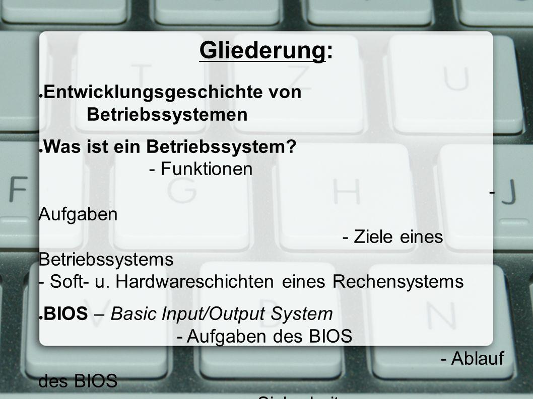 Gliederung: ● Entwicklungsgeschichte von Betriebssystemen ● Was ist ein Betriebssystem? - Funktionen - Aufgaben - Ziele eines Betriebssystems - Soft-