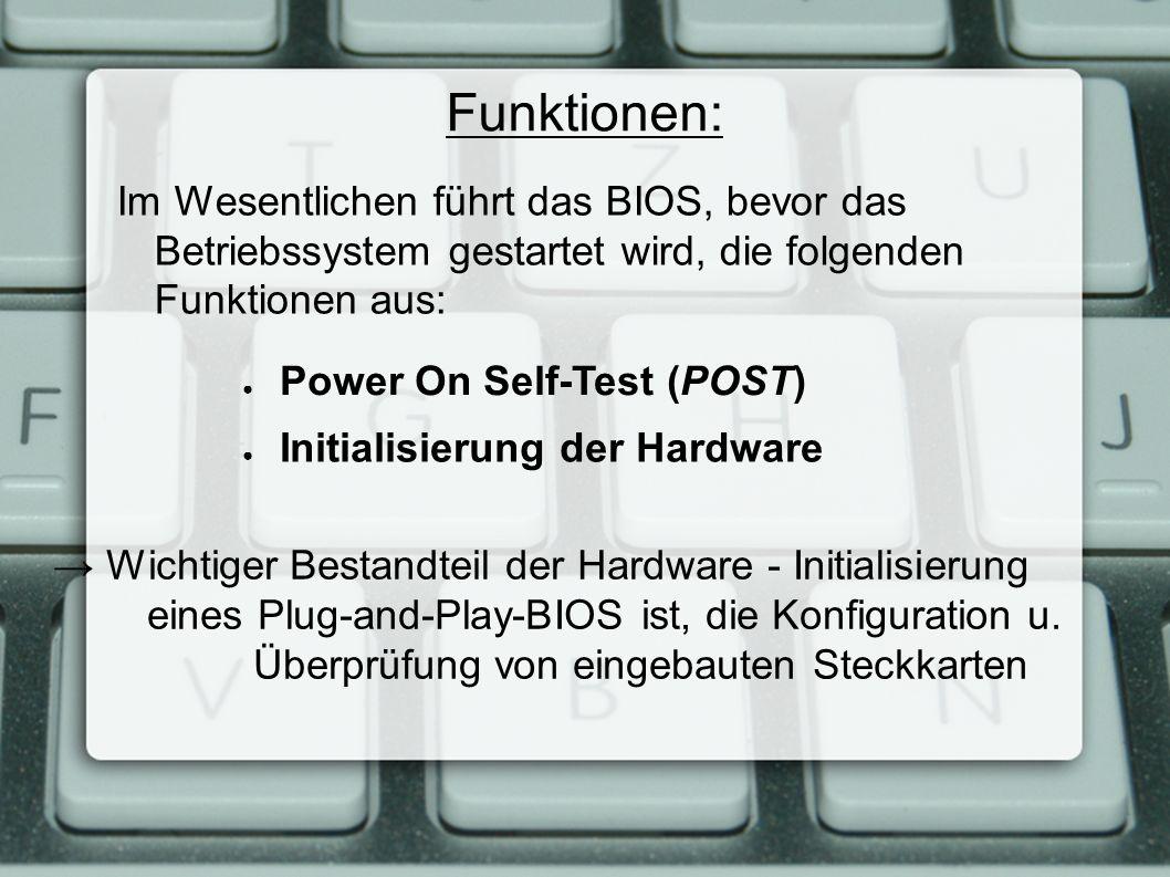 Funktionen: Im Wesentlichen führt das BIOS, bevor das Betriebssystem gestartet wird, die folgenden Funktionen aus: ● Power On Self-Test (POST) ● Initialisierung der Hardware → Wichtiger Bestandteil der Hardware - Initialisierung eines Plug-and-Play-BIOS ist, die Konfiguration u.