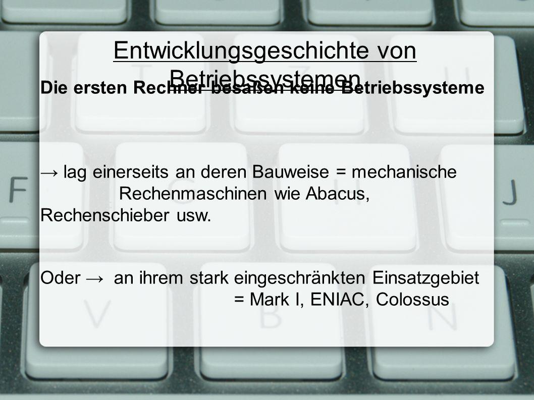 Entwicklungsgeschichte von Betriebssystemen Die ersten Rechner besaßen keine Betriebssysteme → lag einerseits an deren Bauweise = mechanische Rechenmaschinen wie Abacus, Rechenschieber usw.