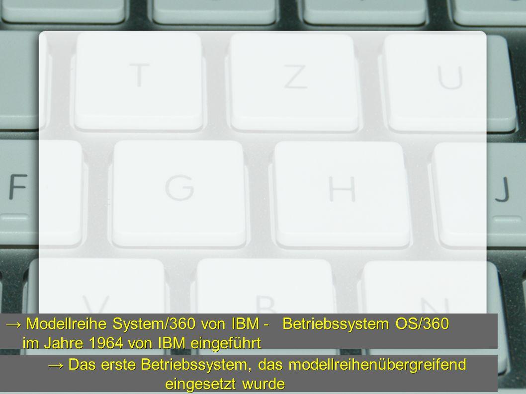 → Das erste Betriebssystem, das modellreihenübergreifend eingesetzt wurde → Das erste Betriebssystem, das modellreihenübergreifend eingesetzt wurde → Modellreihe System/360 von IBM - Betriebssystem OS/360 im Jahre 1964 von IBM eingeführt