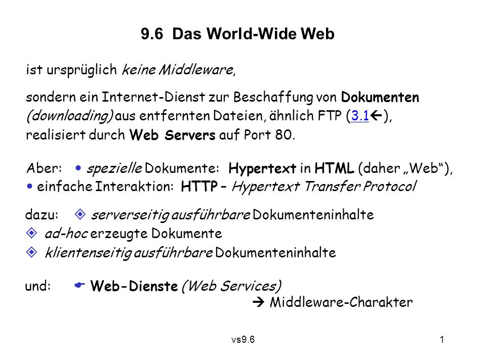 vs9.6 2 Historie: 1960 Hypertext 1970Arpanet TCP/IP, FTP 1980Internet 1990Konzept des WWW: Berners-Lee (CERN) Mosaic Browser (1994 …) W3C, StandardisierungW3C 2000 REST, Web-Dienste