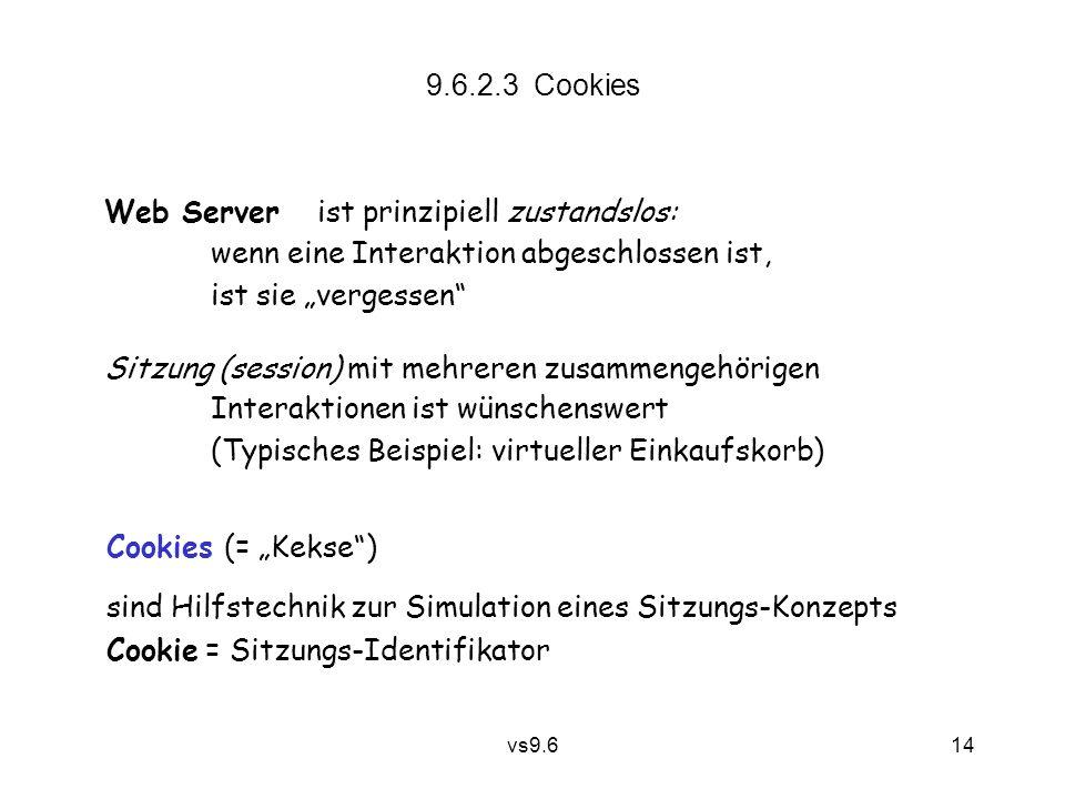 """vs9.6 14 9.6.2.3 Cookies Web Server ist prinzipiell zustandslos: wenn eine Interaktion abgeschlossen ist, ist sie """"vergessen Sitzung (session) mit mehreren zusammengehörigen Interaktionen ist wünschenswert (Typisches Beispiel: virtueller Einkaufskorb) Cookies (= """"Kekse ) sind Hilfstechnik zur Simulation eines Sitzungs-Konzepts Cookie = Sitzungs-Identifikator"""