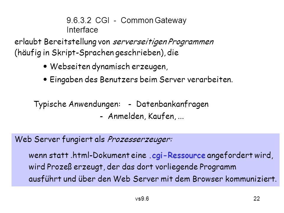 vs9.6 22 9.6.3.2 CGI - Common Gateway Interface erlaubt Bereitstellung von serverseitigen Programmen (häufig in Skript-Sprachen geschrieben), die Webseiten dynamisch erzeugen, Eingaben des Benutzers beim Server verarbeiten.