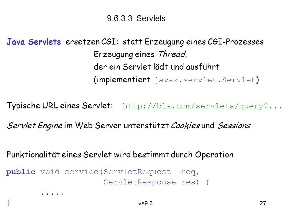 vs9.6 27 9.6.3.3 Servlets Java Servlets ersetzen CGI:statt Erzeugung eines CGI-Prozesses Erzeugung eines Thread, der ein Servlet lädt und ausführt (implementiert javax.servlet.Servlet ) Typische URL eines Servlet: http://bla.com/servlets/query ...