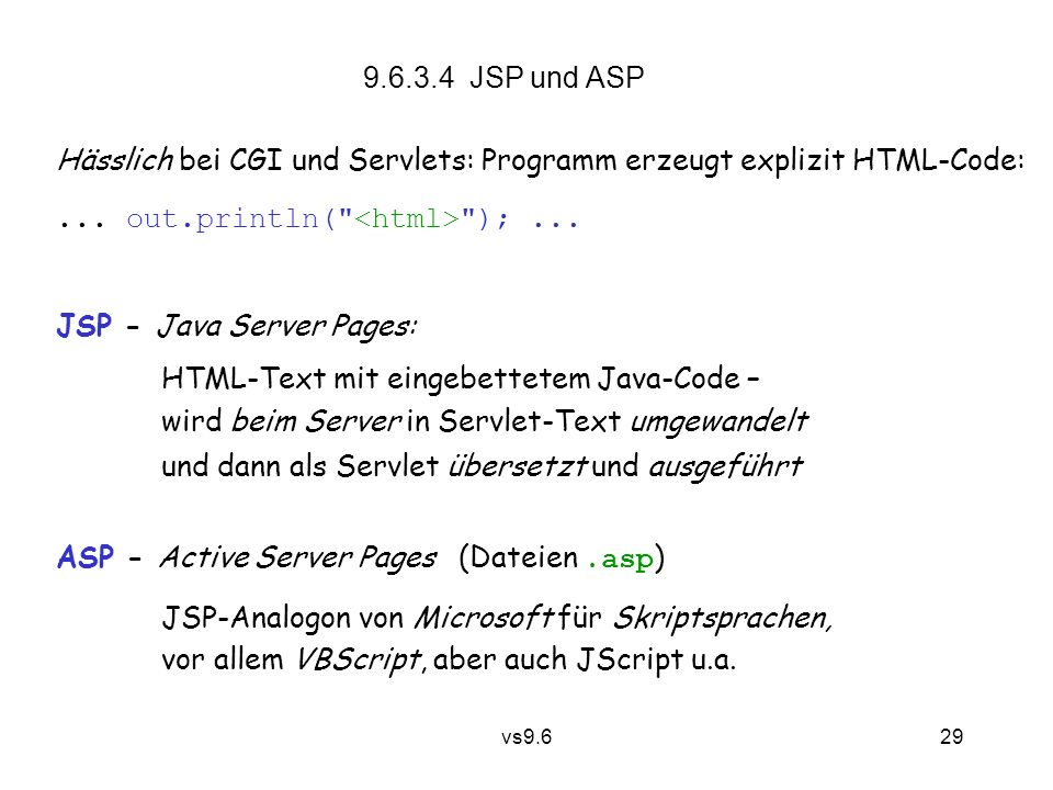 vs9.6 30 JSP: Anstelle von public class Datum implements Servlet { public void service(ServletRequest req, ServletResponse res) { ServletOutputStream out = res.getOutputStream()); res.setContentType( text/html ); out.println( ); out.println( Datum: ); out.println((new java.util.Date()).toString()); out.println( ); } } definiert man nur Datum: