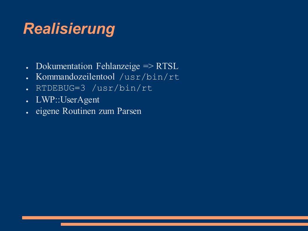 Realisierung ● Dokumentation Fehlanzeige => RTSL ● Kommandozeilentool /usr/bin/rt ● RTDEBUG=3 /usr/bin/rt ● LWP::UserAgent ● eigene Routinen zum Parsen