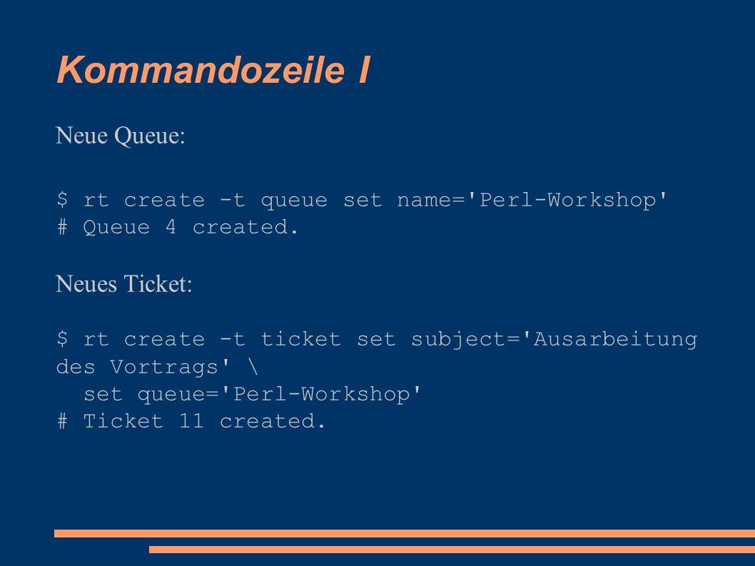 Kommandozeile I Neue Queue: $ rt create -t queue set name='Perl-Workshop' # Queue 4 created. Neues Ticket: $ rt create -t ticket set subject='Ausarbei