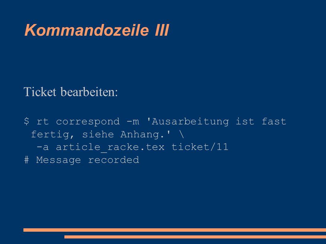 Kommandozeile III Ticket bearbeiten: $ rt correspond -m Ausarbeitung ist fast fertig, siehe Anhang. \ -a article_racke.tex ticket/11 # Message recorded
