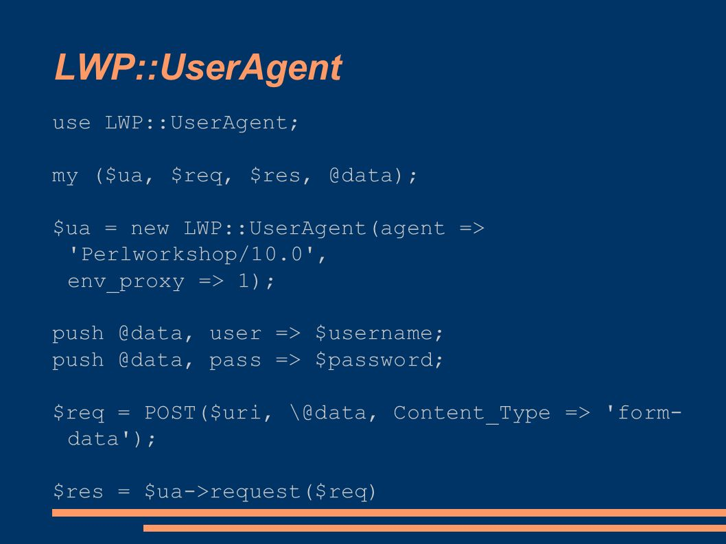 LWP::UserAgent use LWP::UserAgent; my ($ua, $req, $res, @data); $ua = new LWP::UserAgent(agent => Perlworkshop/10.0 , env_proxy => 1); push @data, user => $username; push @data, pass => $password; $req = POST($uri, \@data, Content_Type => form- data ); $res = $ua->request($req)