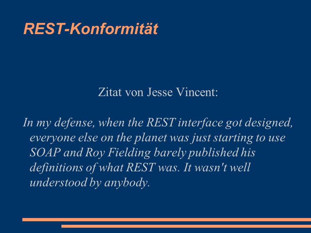 REST-Konformität Zitat von Jesse Vincent: In my defense, when the REST interface got designed, everyone else on the planet was just starting to use SOAP and Roy Fielding barely published his definitions of what REST was.