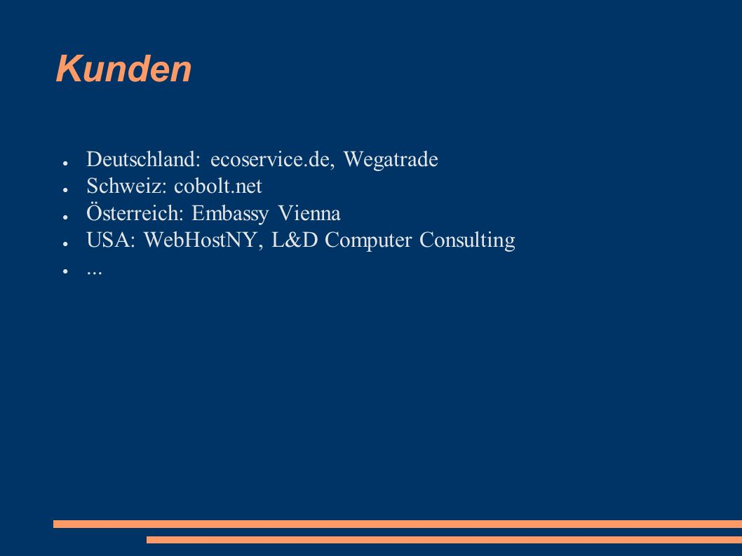 Kunden ● Deutschland: ecoservice.de, Wegatrade ● Schweiz: cobolt.net ● Österreich: Embassy Vienna ● USA: WebHostNY, L&D Computer Consulting ●...